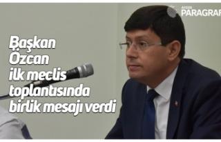 Başkan Özcan ilk meclis toplantısında birlik mesajı...