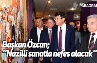 """Başkan Özcan; """"Nazilli sanatla nefes alacak"""""""
