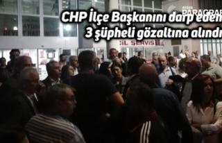 CHP İlçe Başkanını darp eden 3 şüpheli gözaltına...