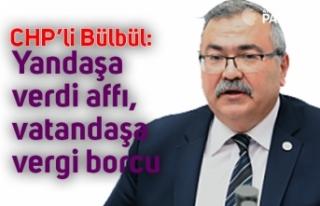 CHP'li Bülbül: Yandaşa verdi affı, vatandaşa...