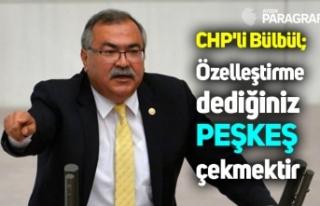 CHP'li Bülbül; Özelleştirme dediğiniz peşkeş...