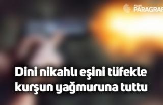 Dini nikahlı eşini tüfekle kurşun yağmuruna tuttu