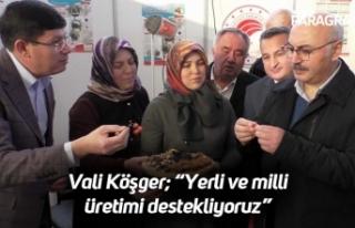 """Vali Köşger; """"Yerli ve milli üretimi destekliyoruz"""""""