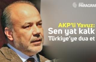 AKP'li Yavuz; Sen yat kalk Türkiye'ye dua...