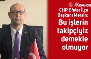 CHP Efeler İlçe Başkanı Mersin: Bu işlerin takipçiyiz...