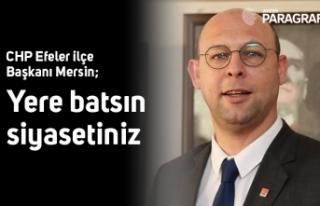CHP Efeler ilçe Başkanı Mersin; Yere batsın siyasetiniz