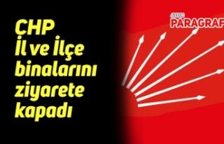 CHP İl ve İlçe binalarını ziyarete kapadı