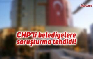 CHP'li belediyelere soruşturma tehdidi!