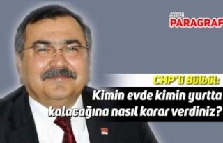 CHP'li Bülbül; Kimin evde kimin yurtta kalacağına...
