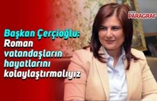 Başkan Çerçioğlu: Roman vatandaşların hayatlarını...