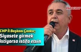 CHP İl Başkanı Çankır; Siyasete girmek istiyorsa...