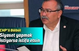 CHP'li Bülbül; Siyaset yapmak istiyorsa istifa...