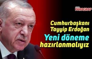 Cumhurbaşkanı Erdoğan: Yeni döneme hazırlanmalıyız