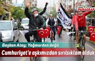 Başkan Atay; Yağmurdan değil Cumhuriyet'e aşkımızdan...