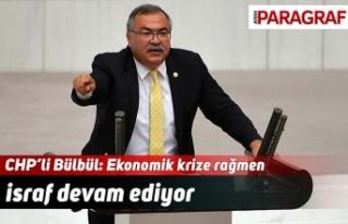 CHP'li Bülbül: Ekonomik krize rağmen israf devam...