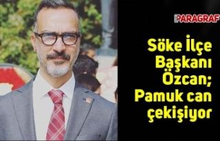 CHP Söke İlçe Başkanı Özcan; Pamuk can çekişiyor