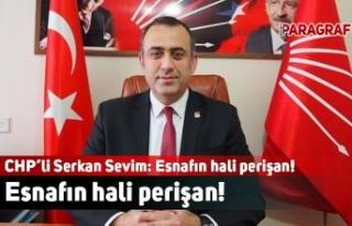 CHP'li Serkan Sevim: Esnafın hali perişan!