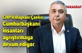 CHP İl Başkanı Çankır: Cumhurbaşkanı insanları...