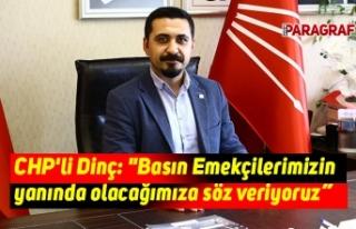 """CHP'li Dinç: """"Basın Emekçilerimizin yanında..."""