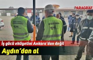 İş gücü ehliyetini Ankara'dan değil Aydın'dan...