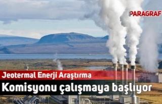 Jeotermal Enerji Araştırma Komisyonu çalışmaya...