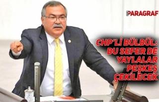 CHP'Lİ BÜLBÜL: BU SEFER DE YAYLALAR PEŞKEŞ...