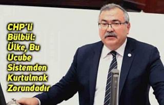 CHP'li Bülbül: Ülke, Bu Ucube Sistemden Kurtulmak...