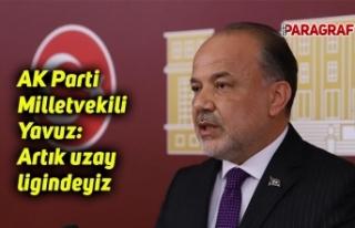 AK Parti Milletvekili Yavuz: Artık uzay ligindeyiz