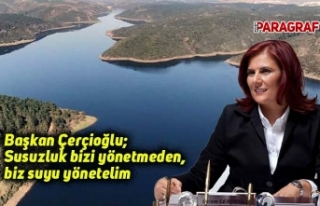 Başkan Çerçioğlu; Susuzluk bizi yönetmeden, biz...
