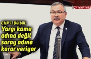 CHP'li Bülbül: Yargı kamu adına değil saray...