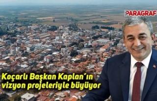 Koçarlı Başkan Kaplan'ın vizyon projeleriyle...
