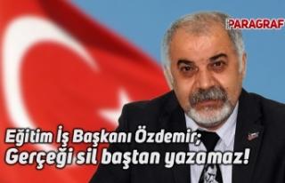 Eğitim İş Başkanı Özdemir; Gerçeği sil baştan...