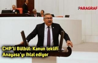 CHP'li Bülbül: Kanun teklifi Anayasa'yı ihlal...