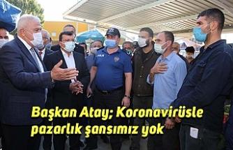 Başkan Atay; Koronavirüsle pazarlık şansımız yok