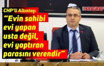 """CHP'li Altıntaş: """"Evin sahibi evi yapan usta değil, evi yaptıran parasını verendir"""""""