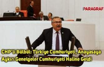 CHP'li Bülbül: Türkiye Cumhuriyeti, Anayasaya Aykırı Genelgeler Cumhuriyeti Haline Geldi