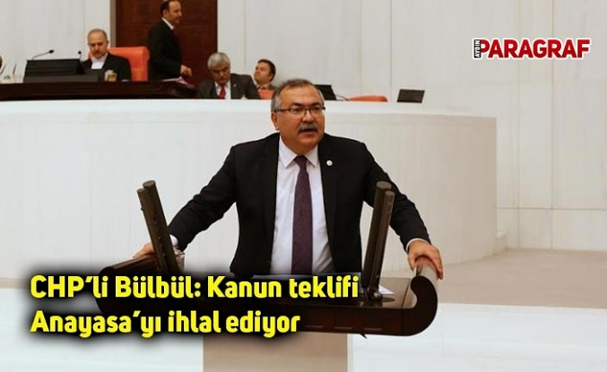 CHP'li Bülbül: Kanun teklifi Anayasa'yı ihlal ediyor