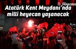 Atatürk Kent Meydanı'nda milli heyecan yaşanacak