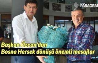 Başkan Özcan'dan Bosna Hersek dönüşü önemli...