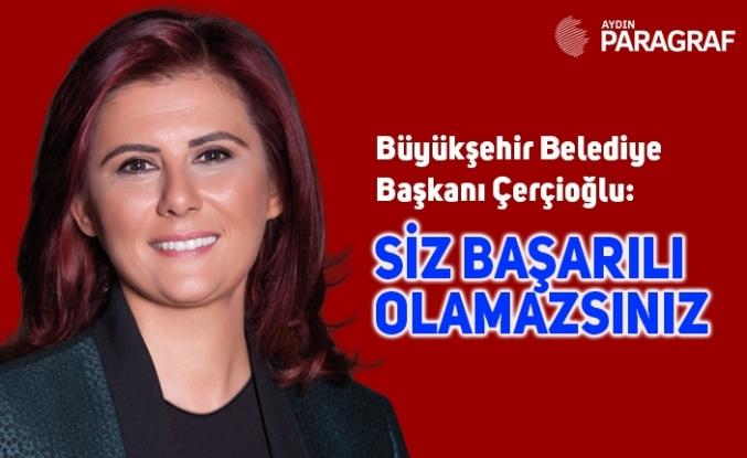 Büyükşehir Belediye Başkanı Çerçioğlu: Siz başarılı olamazsınız