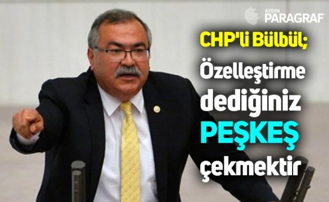 CHP'li Bülbül; Özelleştirme dediğiniz peşkeş çekmektir